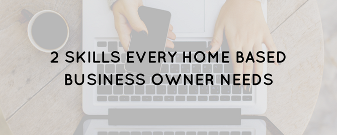 2 Essential Skills Every Home-Based Business Owner Needs To Master